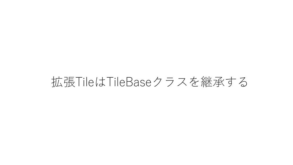拡張TileはTileBaseクラスを継承する