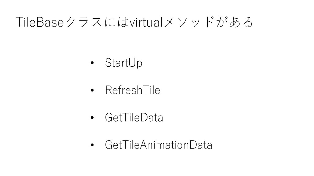 TileBaseクラスにはvirtualメソッドがある • StartUp • Refresh...