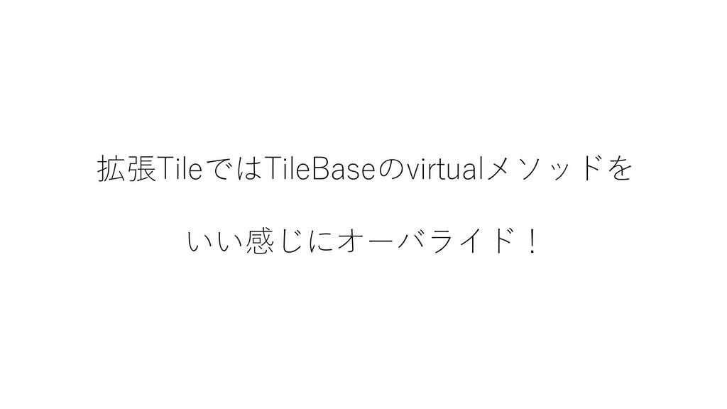 拡張TileではTileBaseのvirtualメソッドを いい感じにオーバライド!