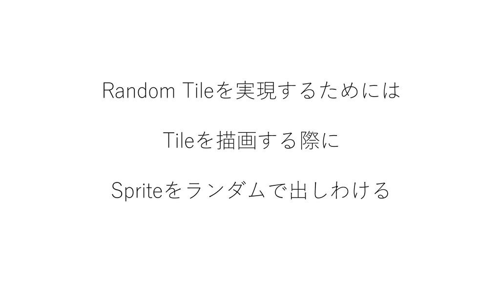 Random Tileを実現するためには Tileを描画する際に Spriteをランダムで出し...
