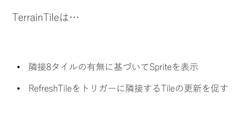 TerrainTileは… • 隣接8タイルの有無に基づいてSpriteを表示 • Refre...