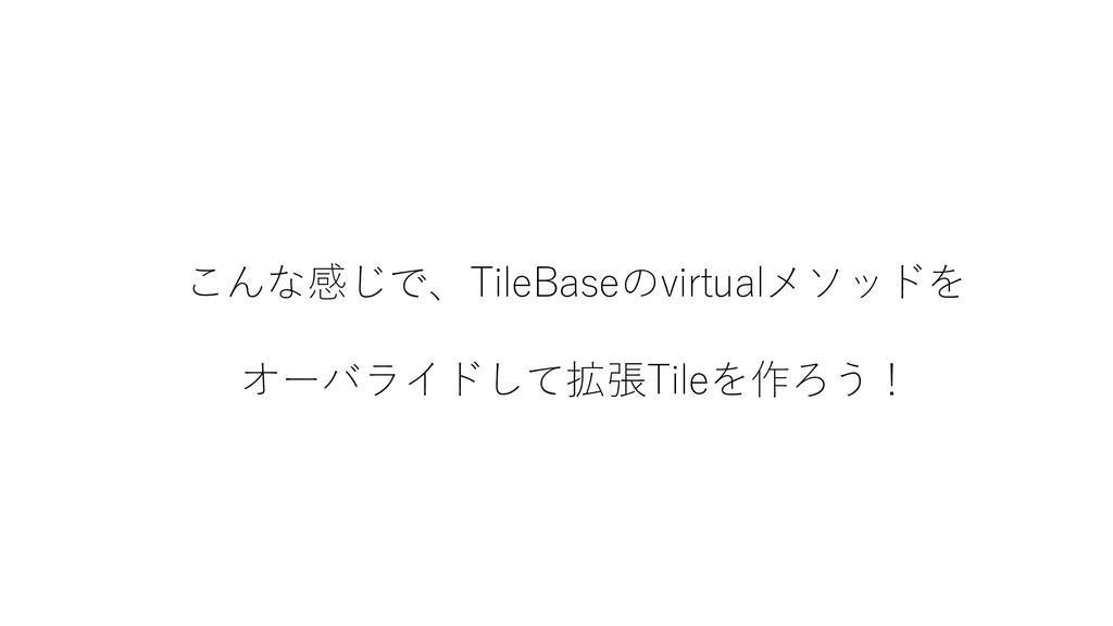 こんな感じで、TileBaseのvirtualメソッドを オーバライドして拡張Tileを作ろう!