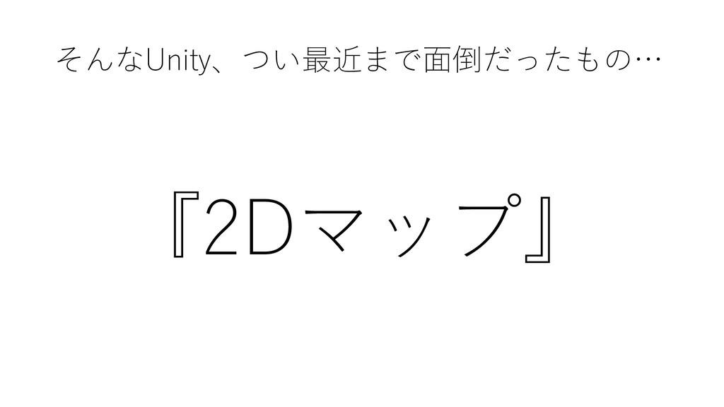 そんなUnity、つい最近まで面倒だったもの… 『2Dマップ』