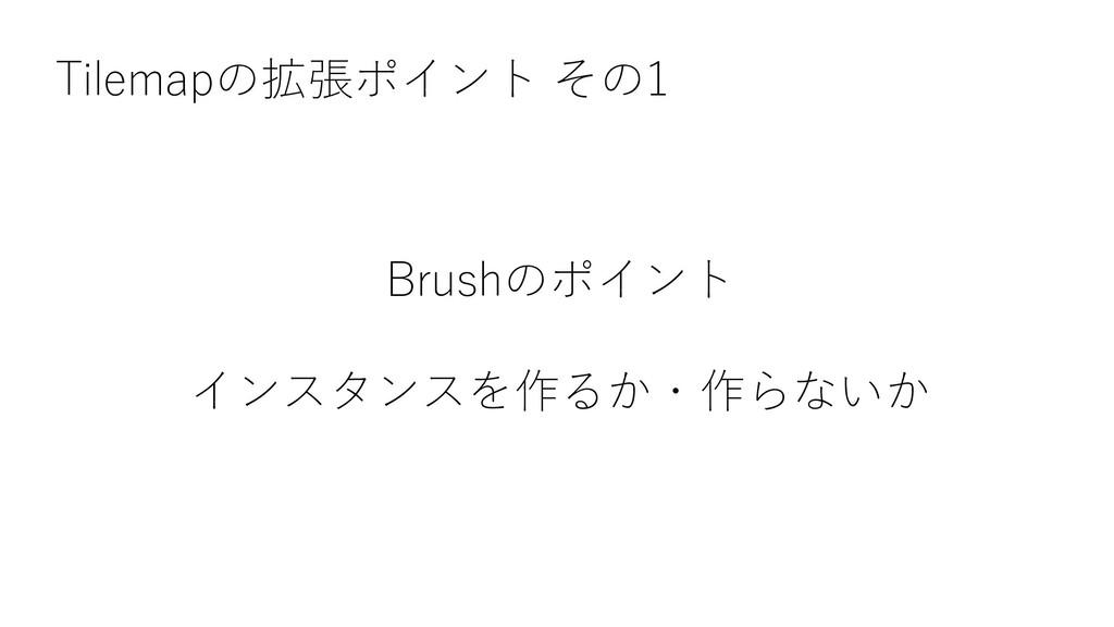 Tilemapの拡張ポイント その1 Brushのポイント インスタンスを作るか・作らないか