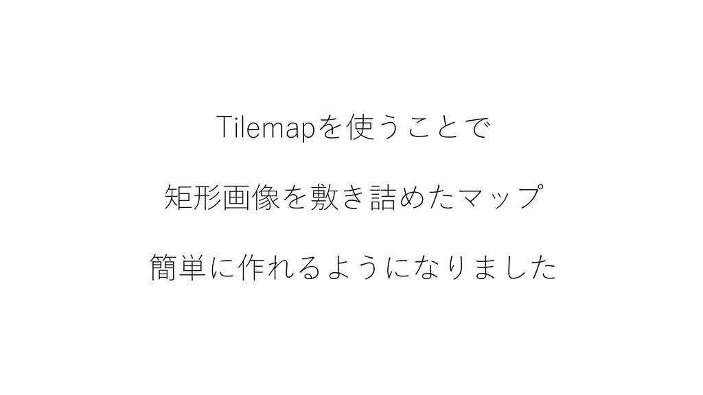 Tilemapを使うことで 矩形画像を敷き詰めたマップ 簡単に作れるようになりました