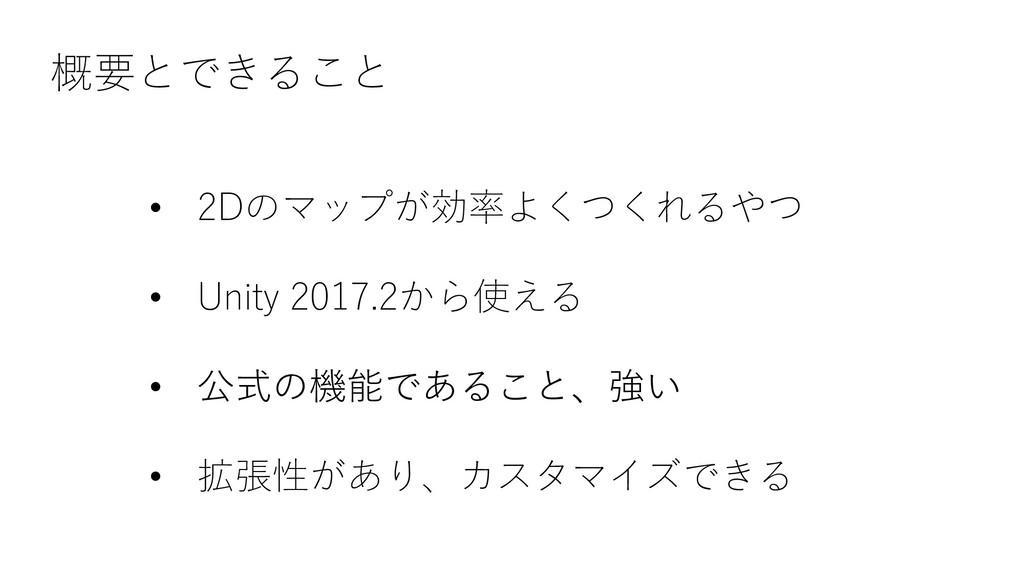 概要とできること • 2Dのマップが効率よくつくれるやつ • Unity 2017.2から使え...