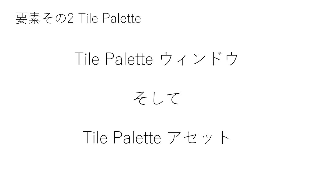 Tile Palette ウィンドウ そして Tile Palette アセット 要素その2 ...