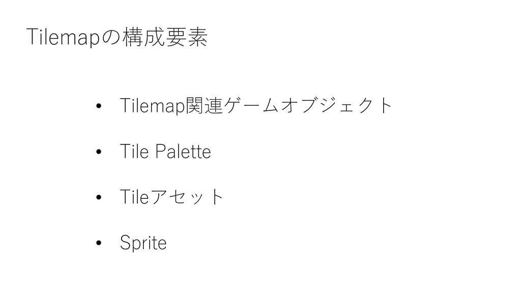 Tilemapの構成要素 • Tilemap関連ゲームオブジェクト • Tile Palett...