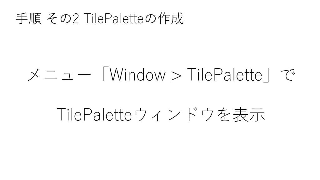 メニュー「Window > TilePalette」で TilePaletteウィンドウを表示...
