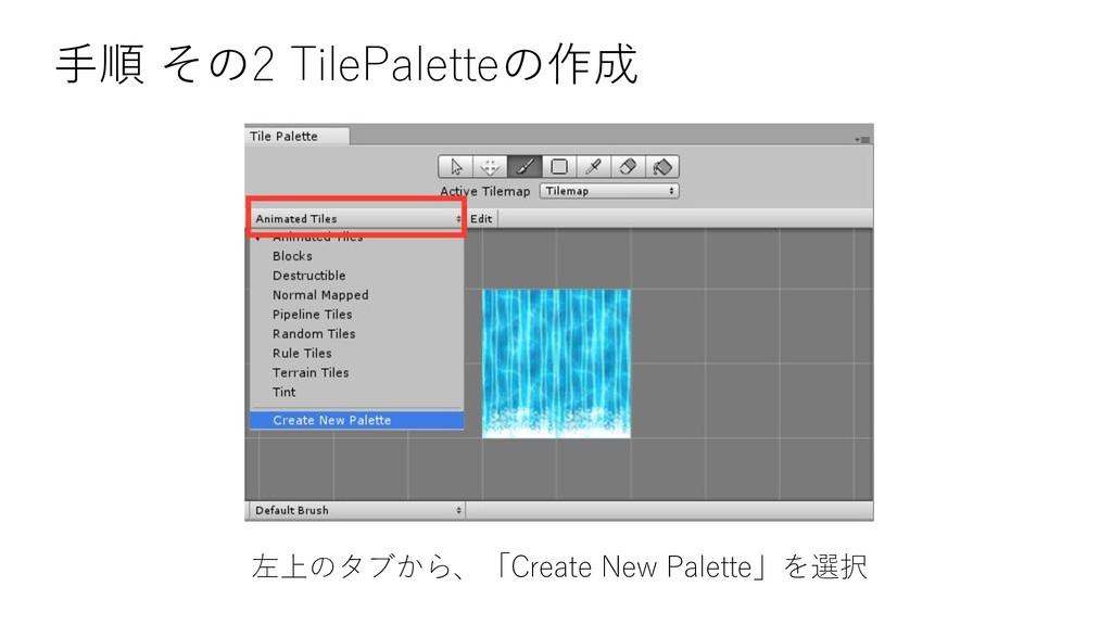手順 その2 TilePaletteの作成 左上のタブから、「Create New Palet...