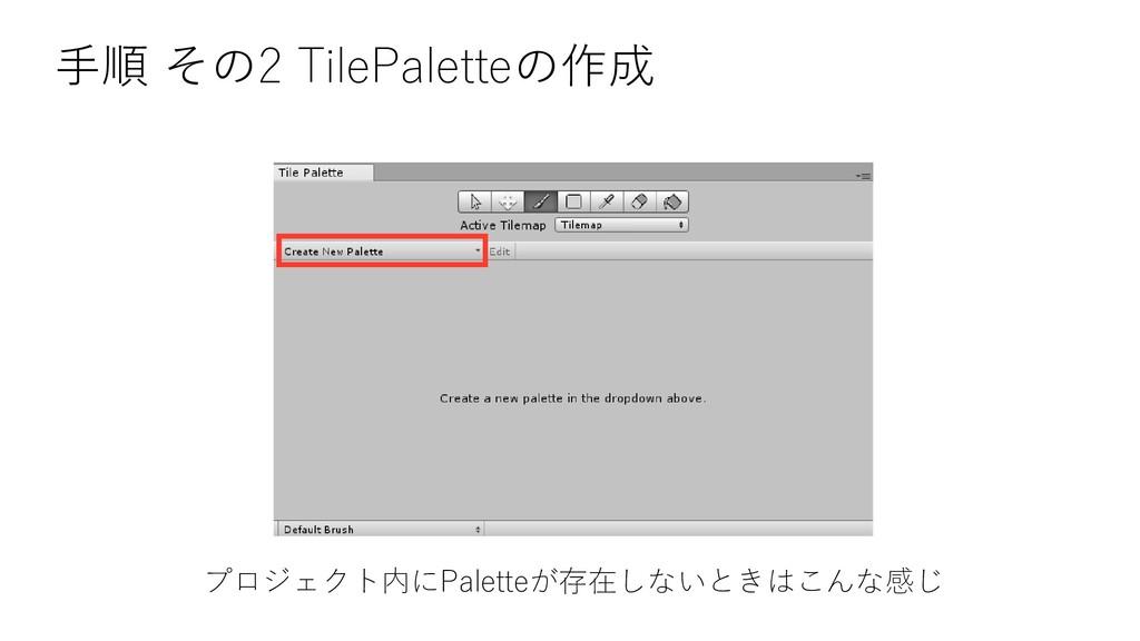 手順 その2 TilePaletteの作成 プロジェクト内にPaletteが存在しないときはこ...