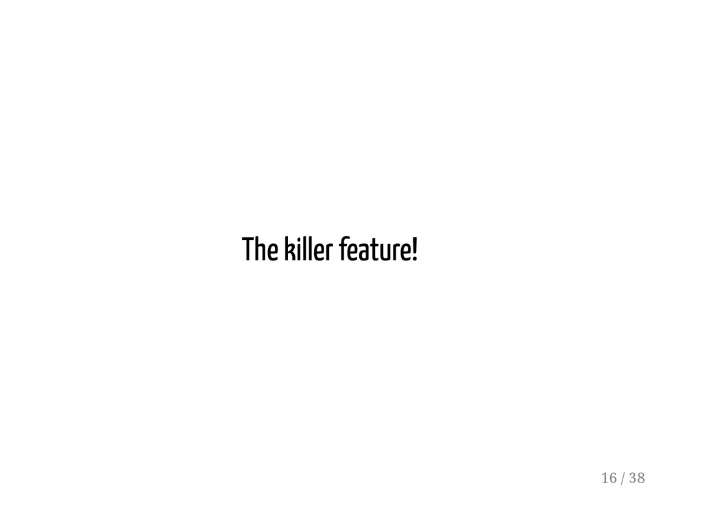 The killer feature! 16 / 38