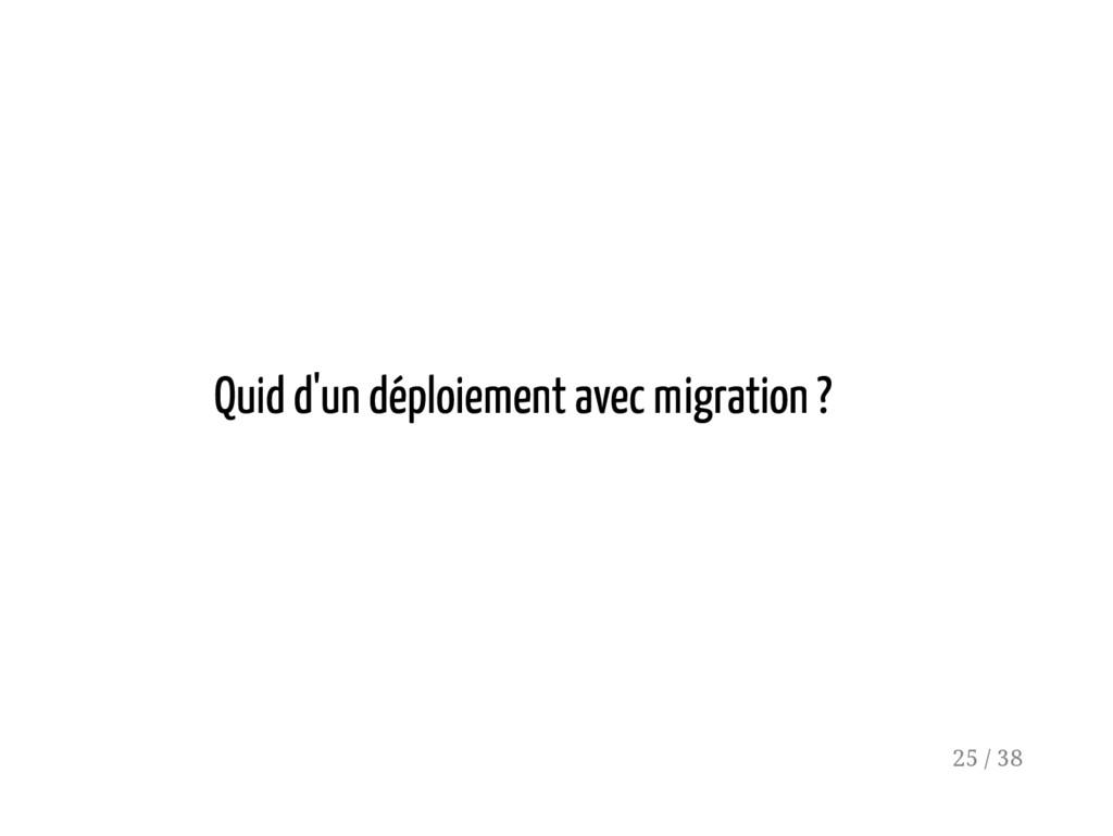 Quid d'un déploiement avec migration ? 25 / 38