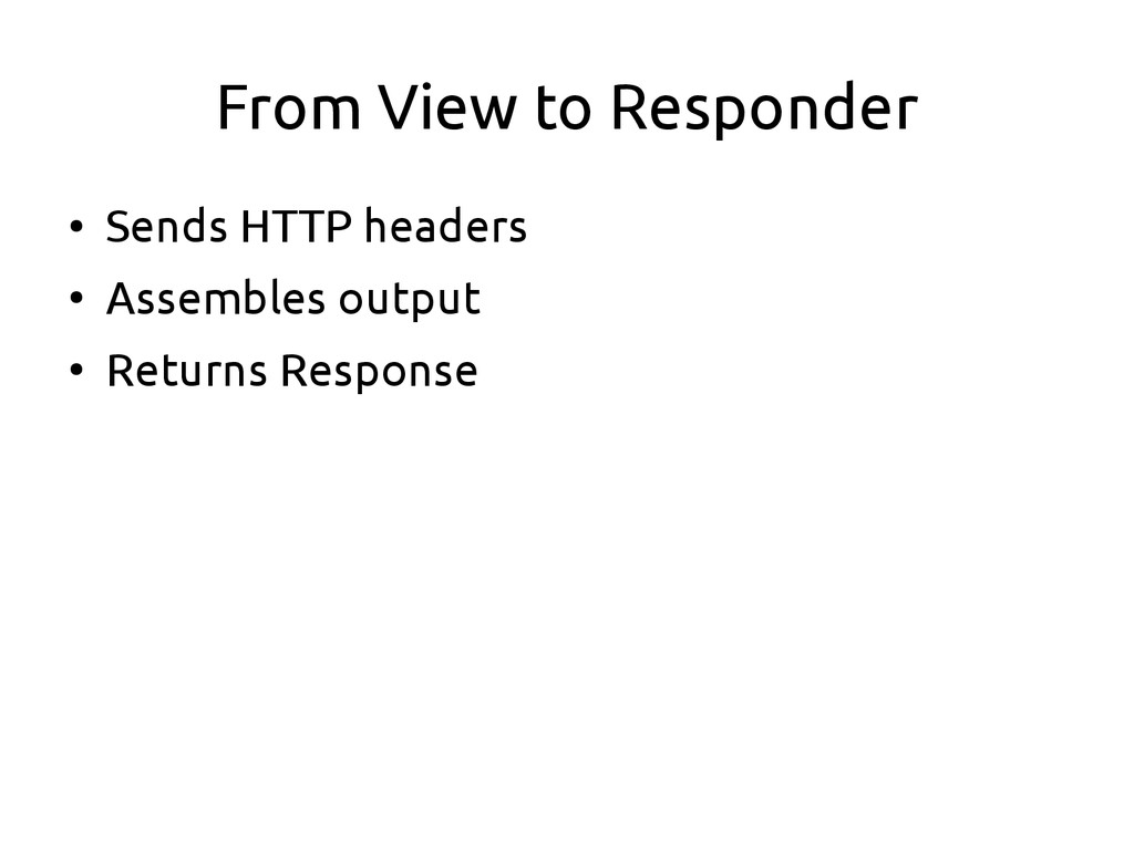 From View to Responder ● Sends HTTP headers ● A...