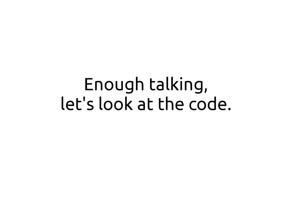 Enough talking, let's look at the code.