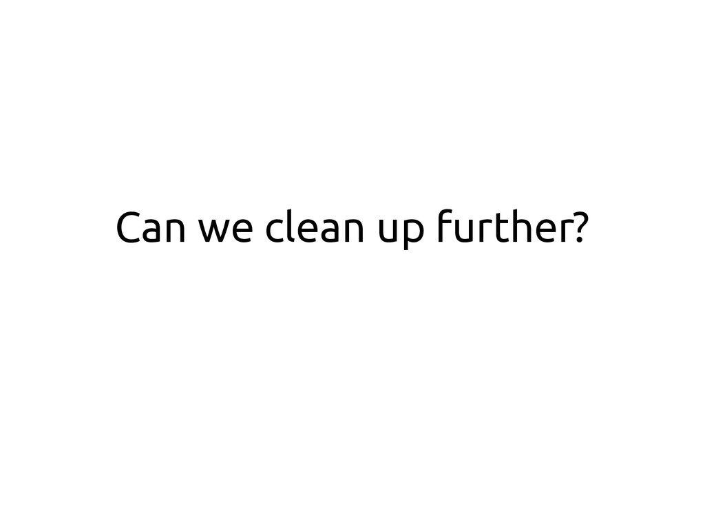Can we clean up further?