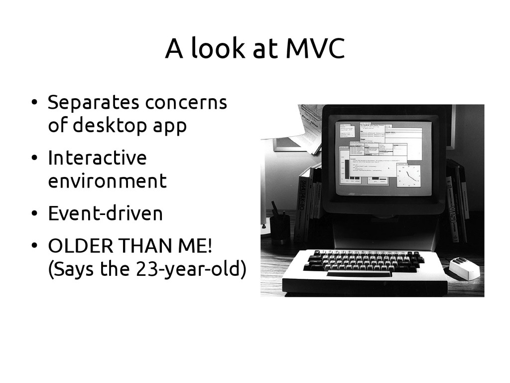 A look at MVC ● Separates concerns of desktop a...