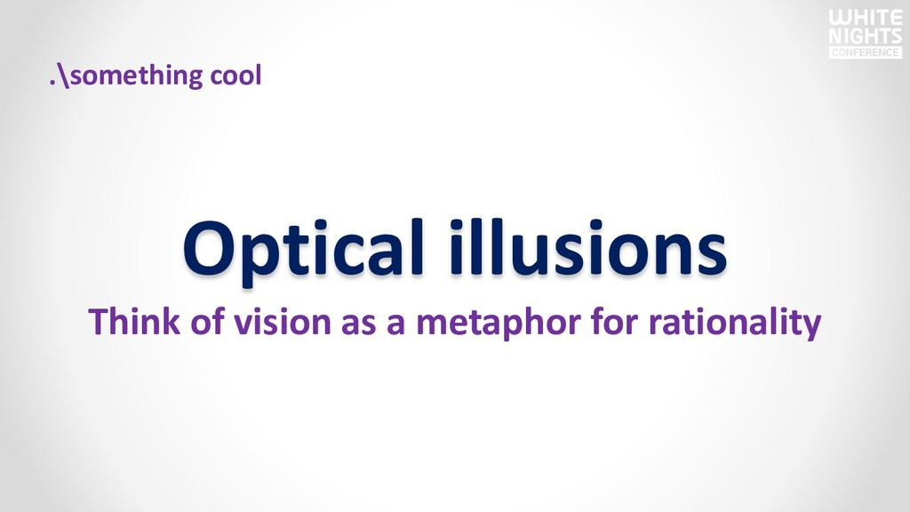 Optical illusions Think of vision as a metaphor...