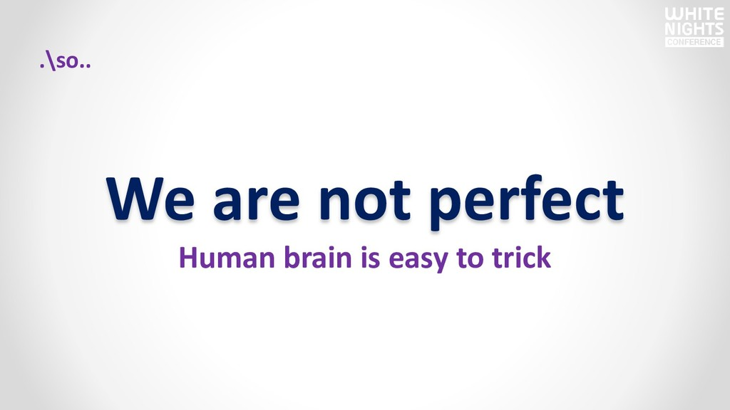 We are not perfect Human brain is easy to trick...