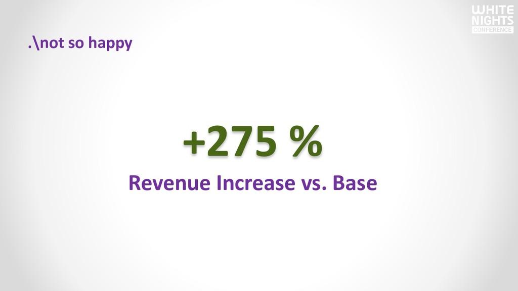 .\not so happy +275 % Revenue Increase vs. Base