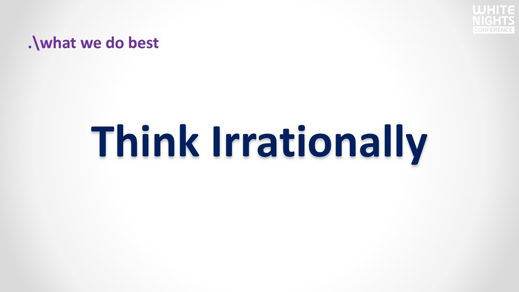 Think Irrationally .\what we do best