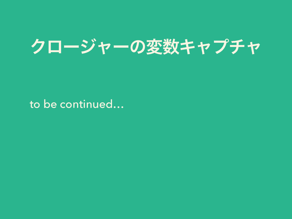 ΫϩʔδϟʔͷมΩϟϓνϟ to be continued…