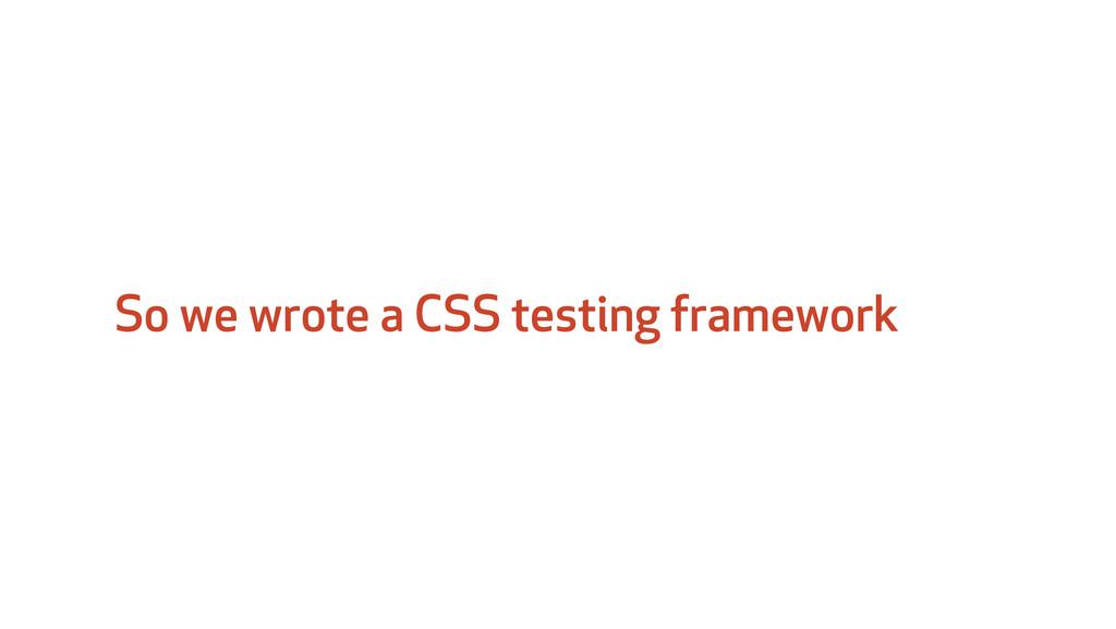 So we wrote a CSS testing framework