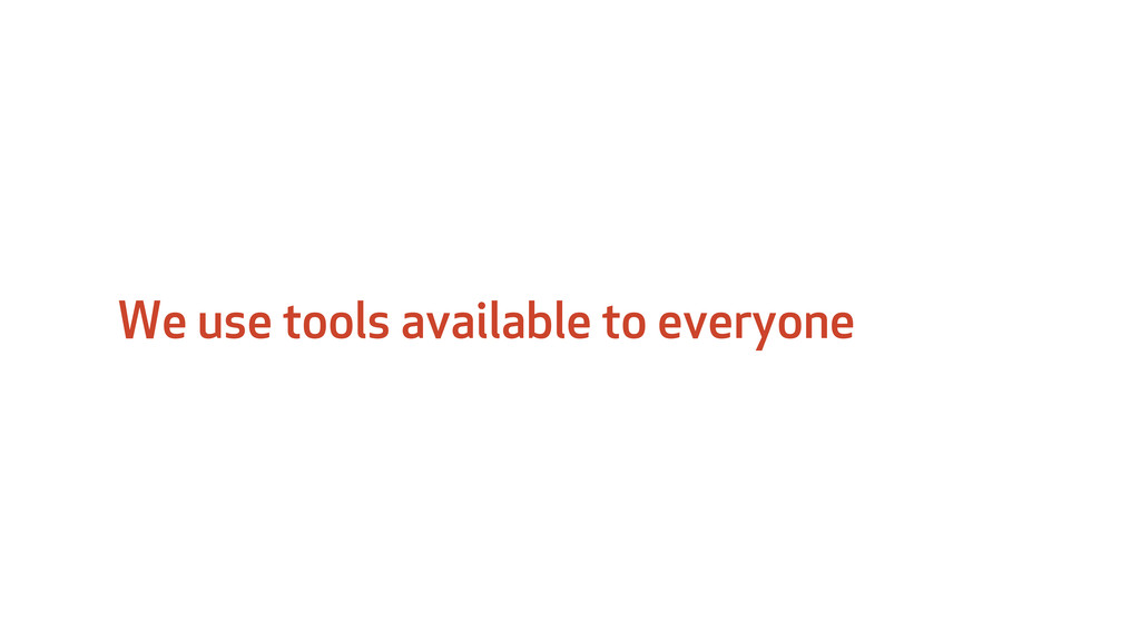 We use tools available to everyone