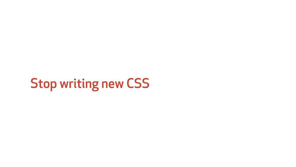 Stop writing new CSS