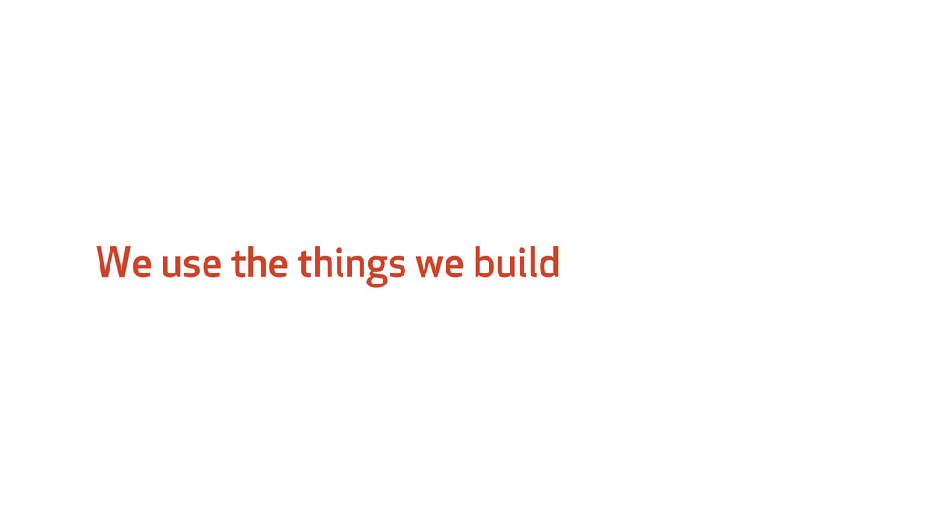 We use the things we build