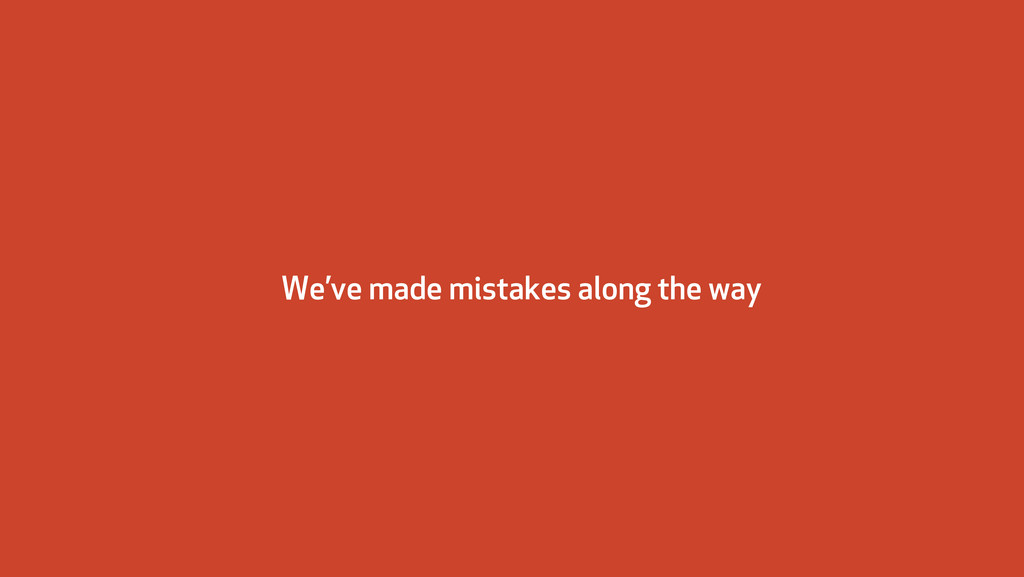 We've made mistakes along the way