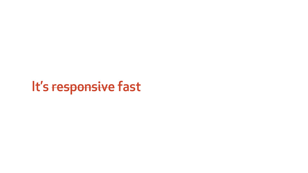 It's responsive fast
