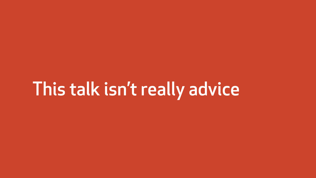 This talk isn't really advice