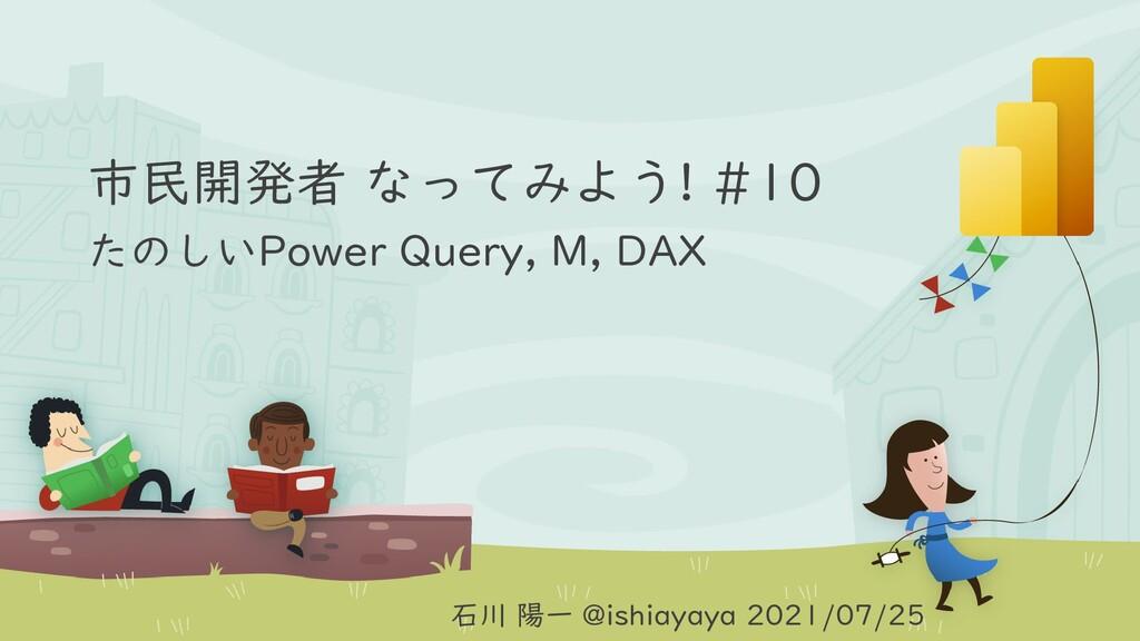市民開発者 なってみよう! #10 たのしいPower Query, M, DAX 石川 陽一...