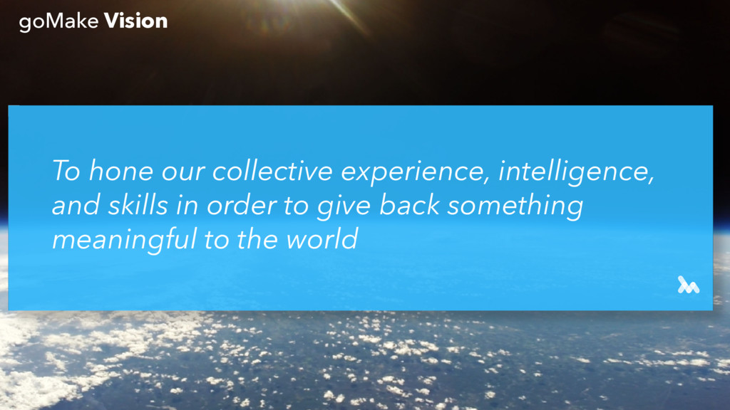 To hone our collective experience, intelligence...