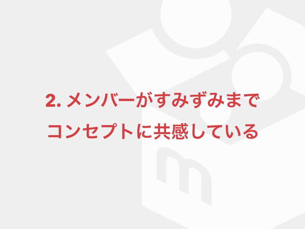 2. ϝϯόʔ͕͢ΈͣΈ·Ͱ ίϯηϓτʹڞײ͍ͯ͠Δ