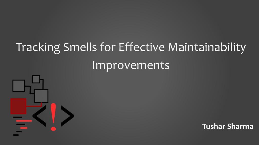 Tushar Sharma Tracking Smells for Effective Mai...