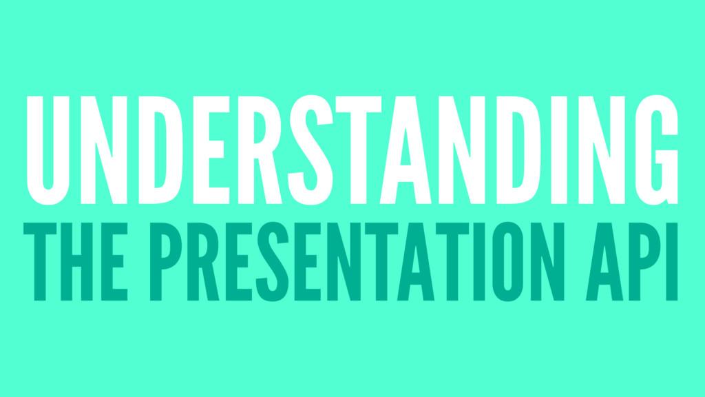 UNDERSTANDING THE PRESENTATION API