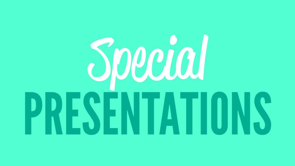 Special PRESENTATIONS