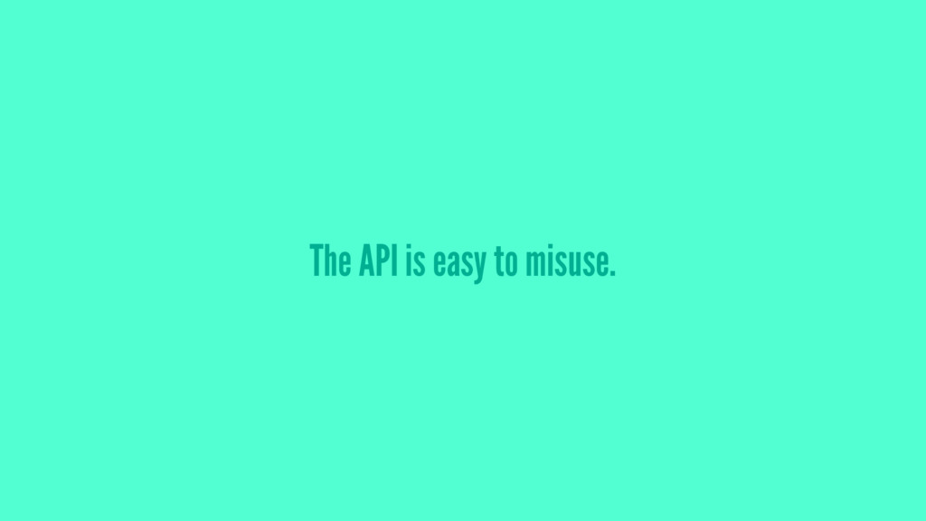 The API is easy to misuse.