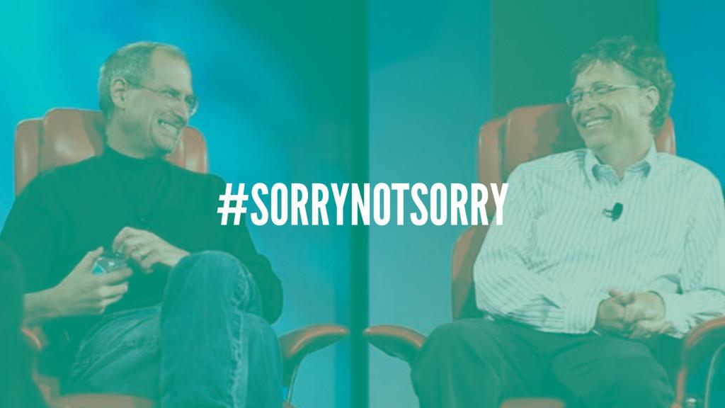 #SORRYNOTSORRY