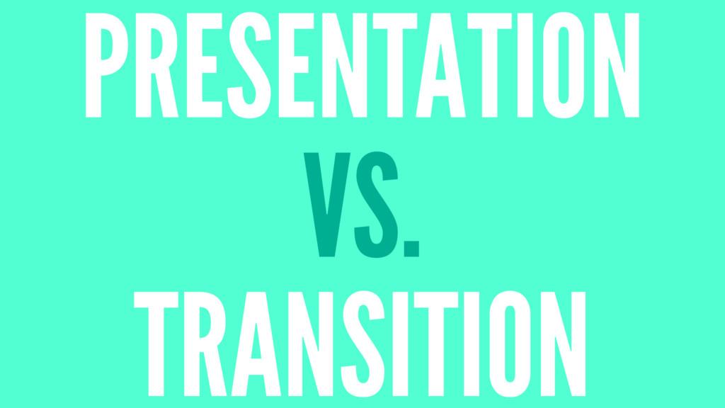 PRESENTATION VS. TRANSITION