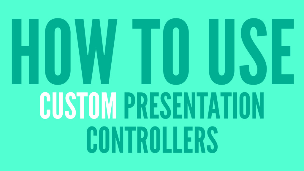 HOW TO USE CUSTOM PRESENTATION CONTROLLERS