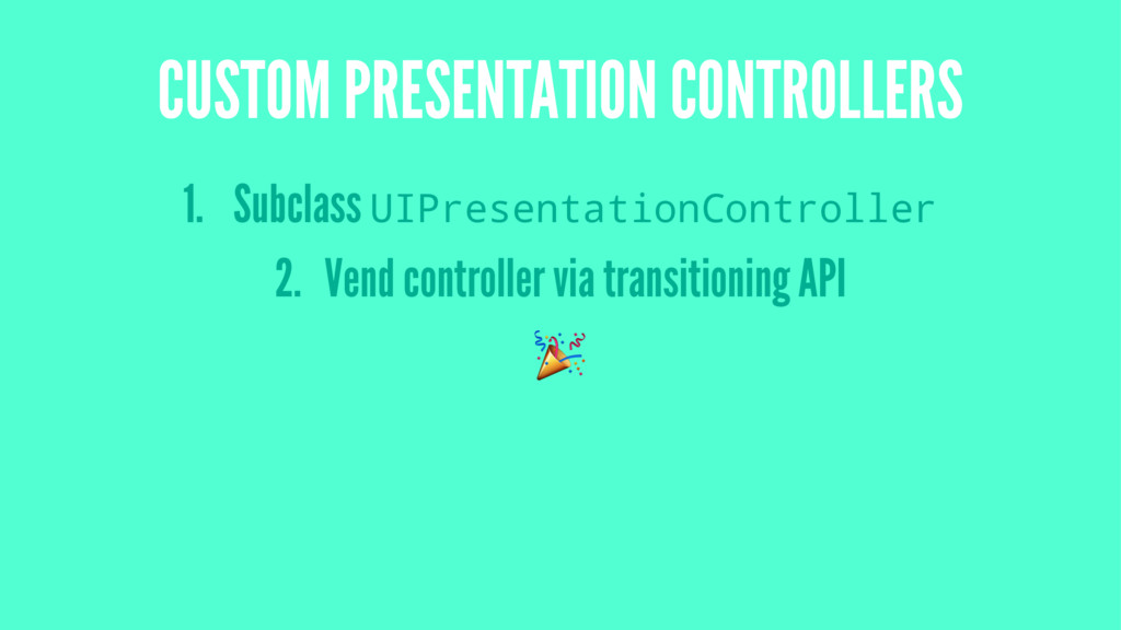 CUSTOM PRESENTATION CONTROLLERS 1. Subclass UIP...