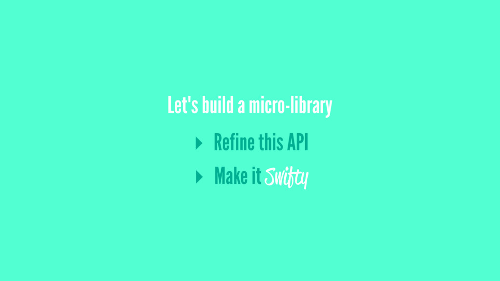 Let's build a micro-library ▸ Refine this API ▸...