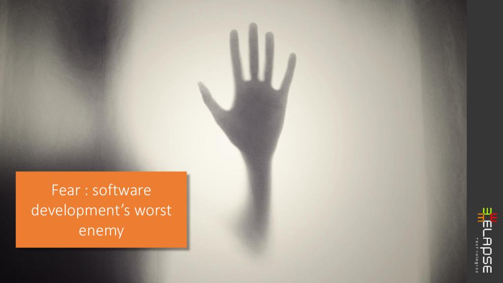 Fear : software development's worst enemy