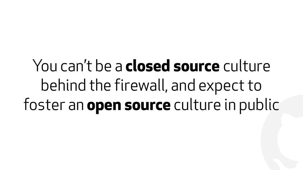 ! You can't be a closed source culture behind t...