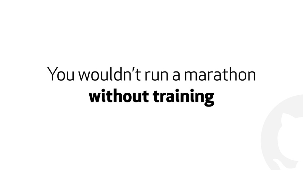 ! You wouldn't run a marathon without training
