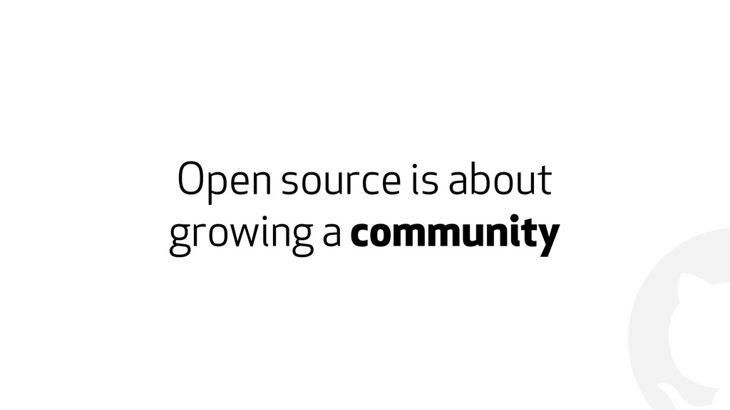 ! Open source is about  growing a community