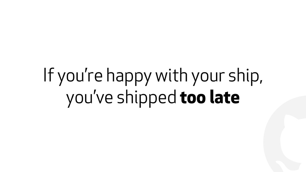 ! If you're happy with your ship, you've shippe...